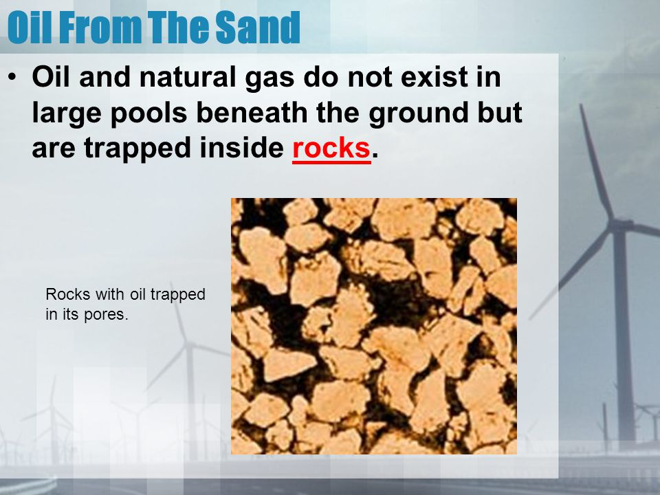 Oil From The Sand Oil and natural gas do not exist in large pools beneath the ground but are trapped inside rocks.