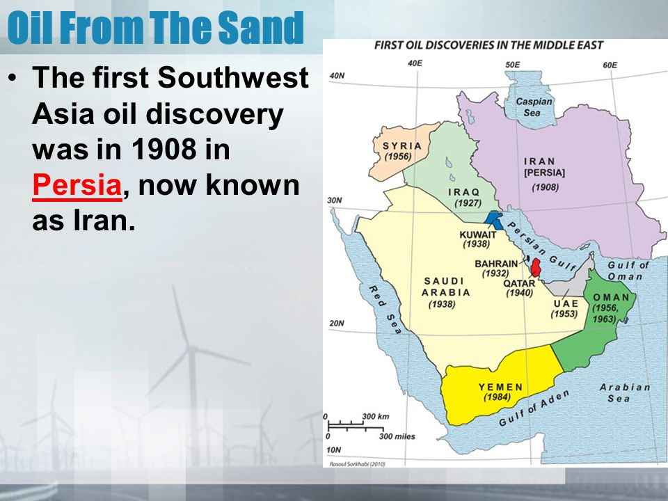 Oil From The Sand The first Southwest Asia oil discovery was in 1908 in Persia, now known as Iran.