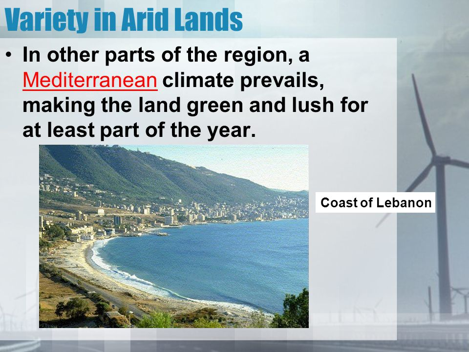Variety in Arid Lands In other parts of the region, a Mediterranean climate prevails, making the land green and lush for at least part of the year.