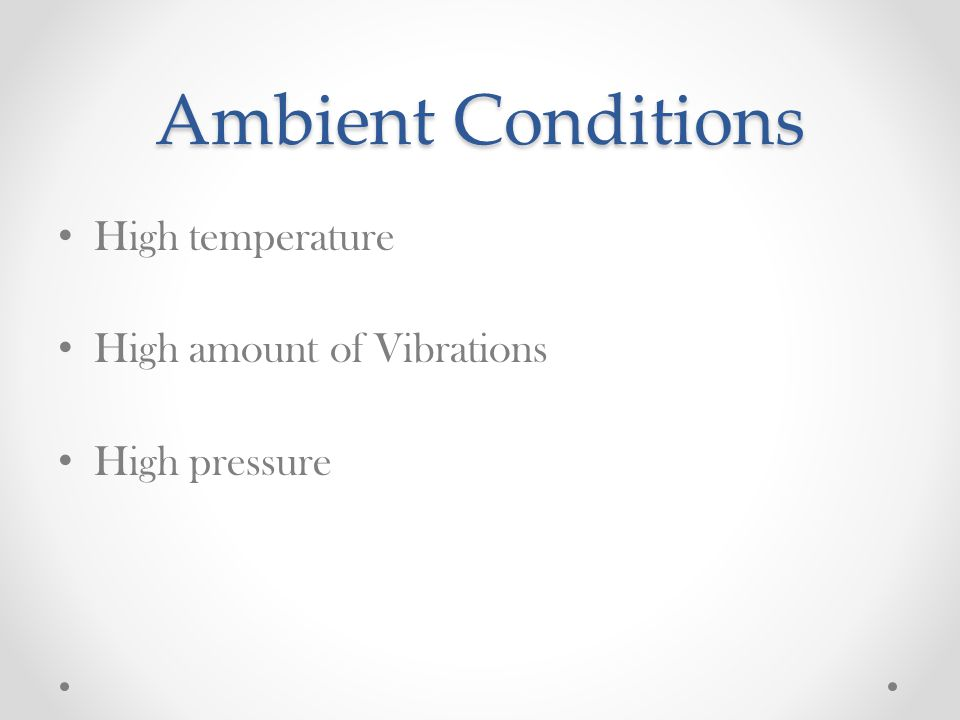 Ambient Conditions High temperature High amount of Vibrations