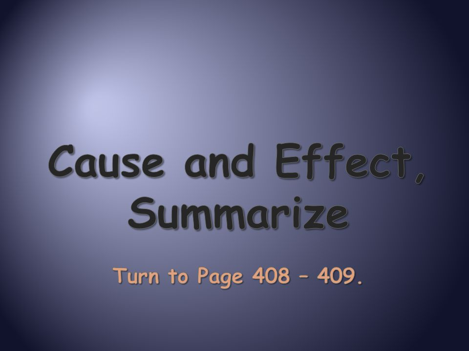 Cause and Effect, Summarize Turn to Page 408 – 409.