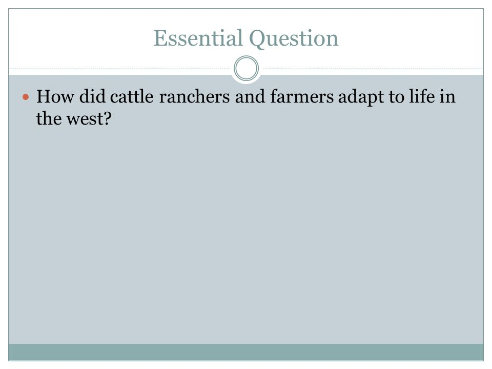 Essential Question How did cattle ranchers and farmers adapt to life in the west