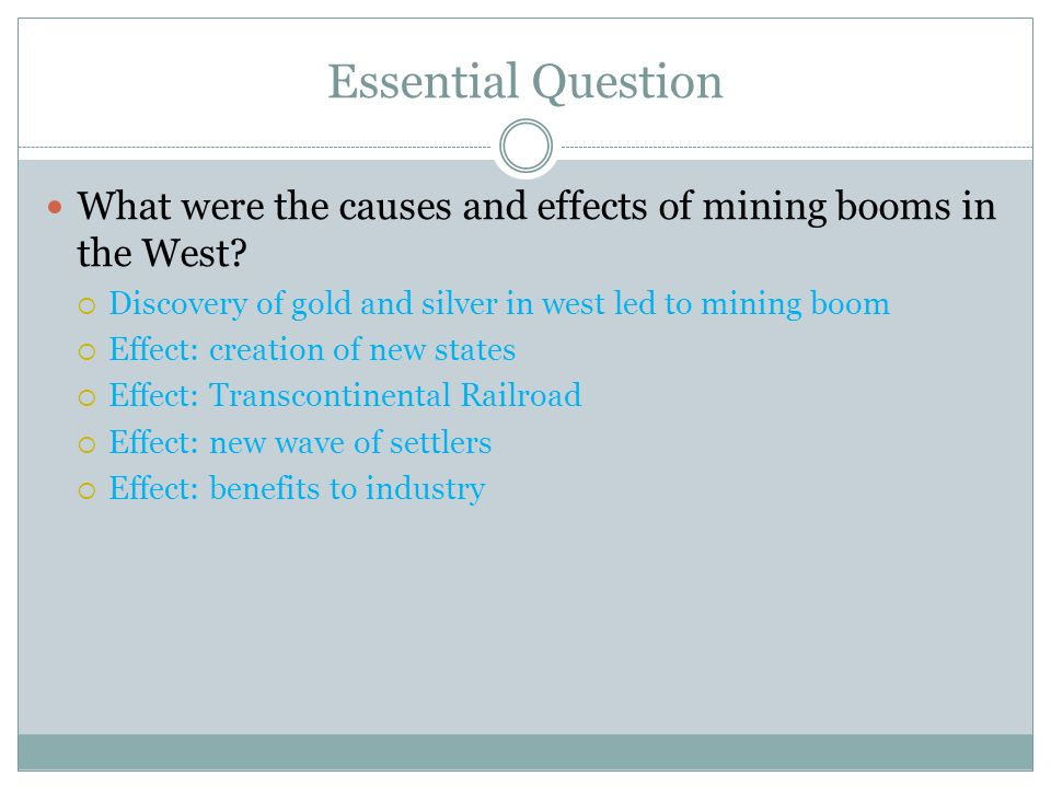 Essential Question What were the causes and effects of mining booms in the West Discovery of gold and silver in west led to mining boom.