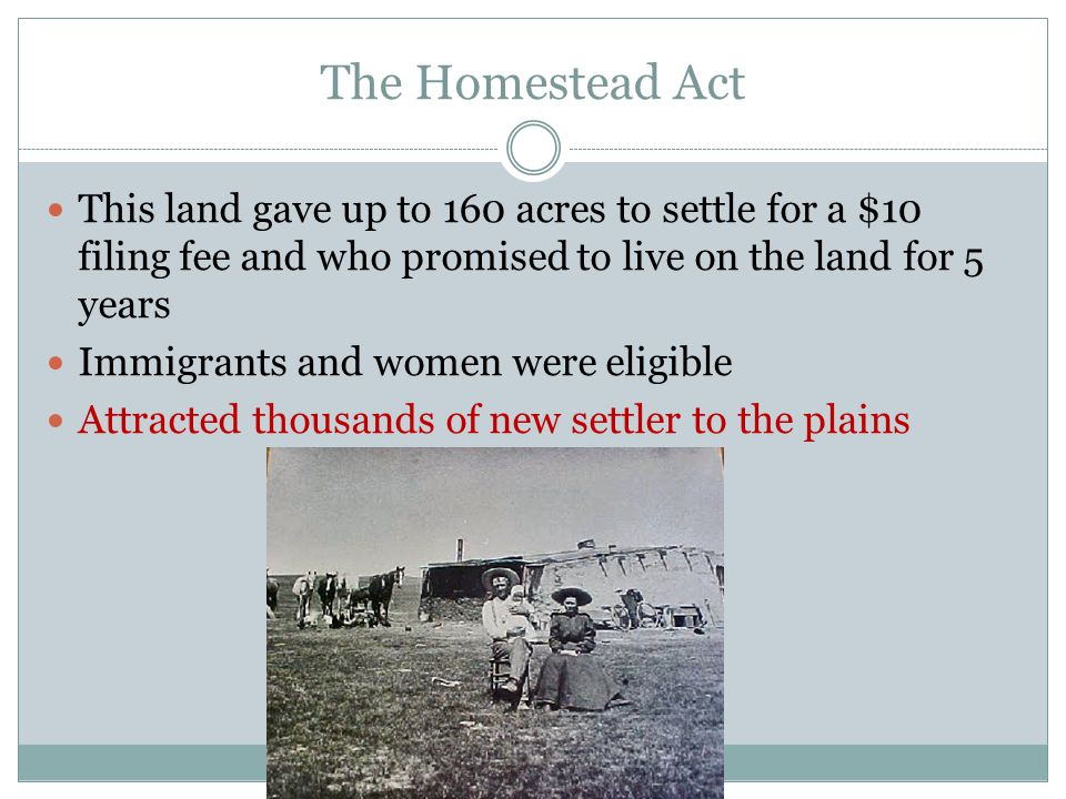 The Homestead Act This land gave up to 160 acres to settle for a $10 filing fee and who promised to live on the land for 5 years.