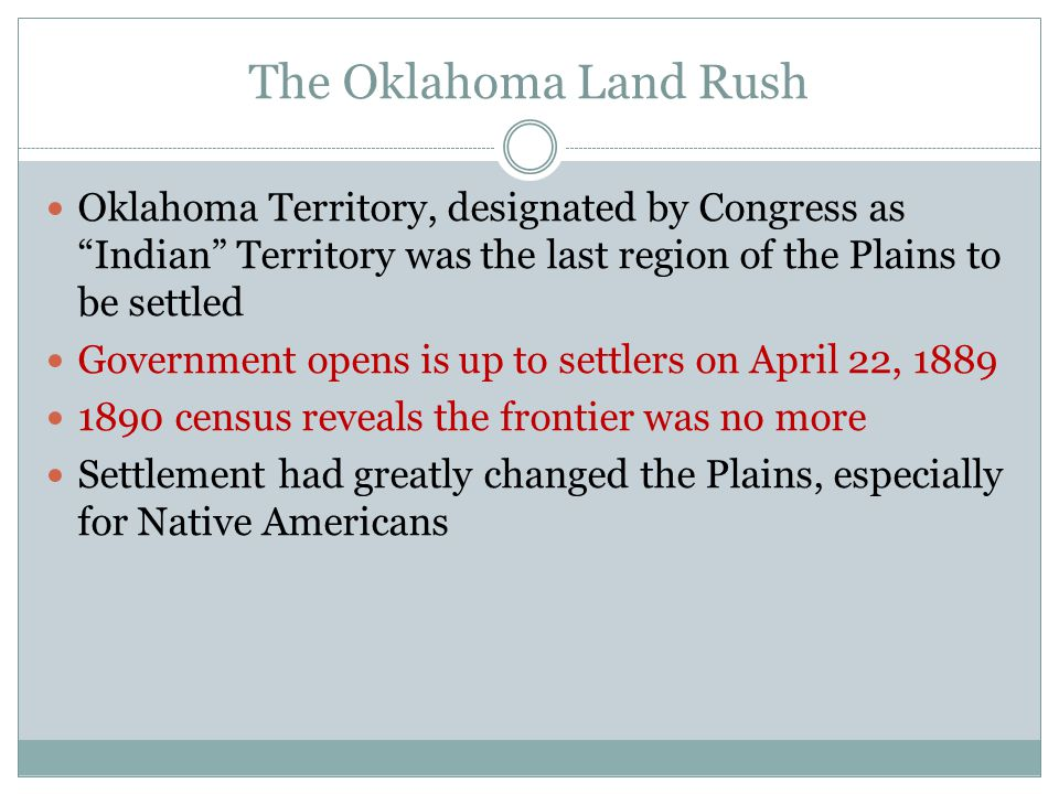 The Oklahoma Land Rush Oklahoma Territory, designated by Congress as Indian Territory was the last region of the Plains to be settled.