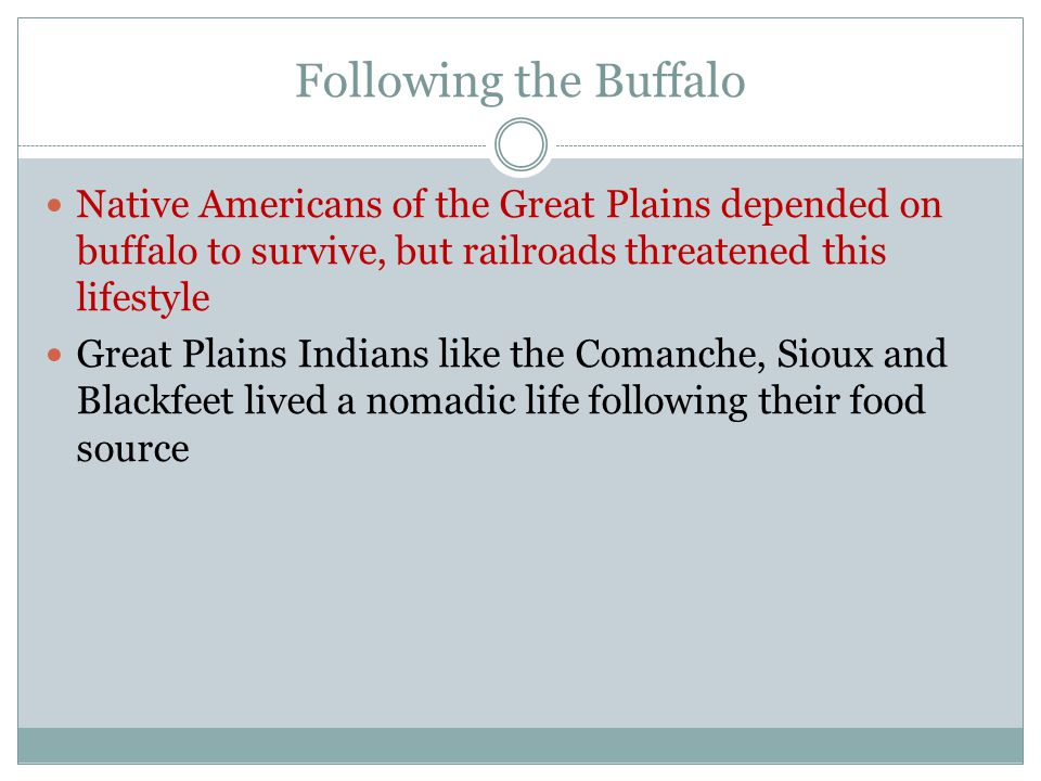 Following the Buffalo Native Americans of the Great Plains depended on buffalo to survive, but railroads threatened this lifestyle.
