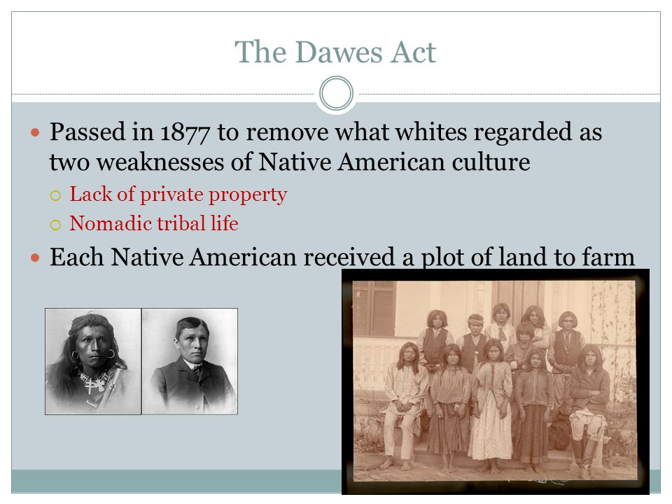 The Dawes Act Passed in 1877 to remove what whites regarded as two weaknesses of Native American culture.