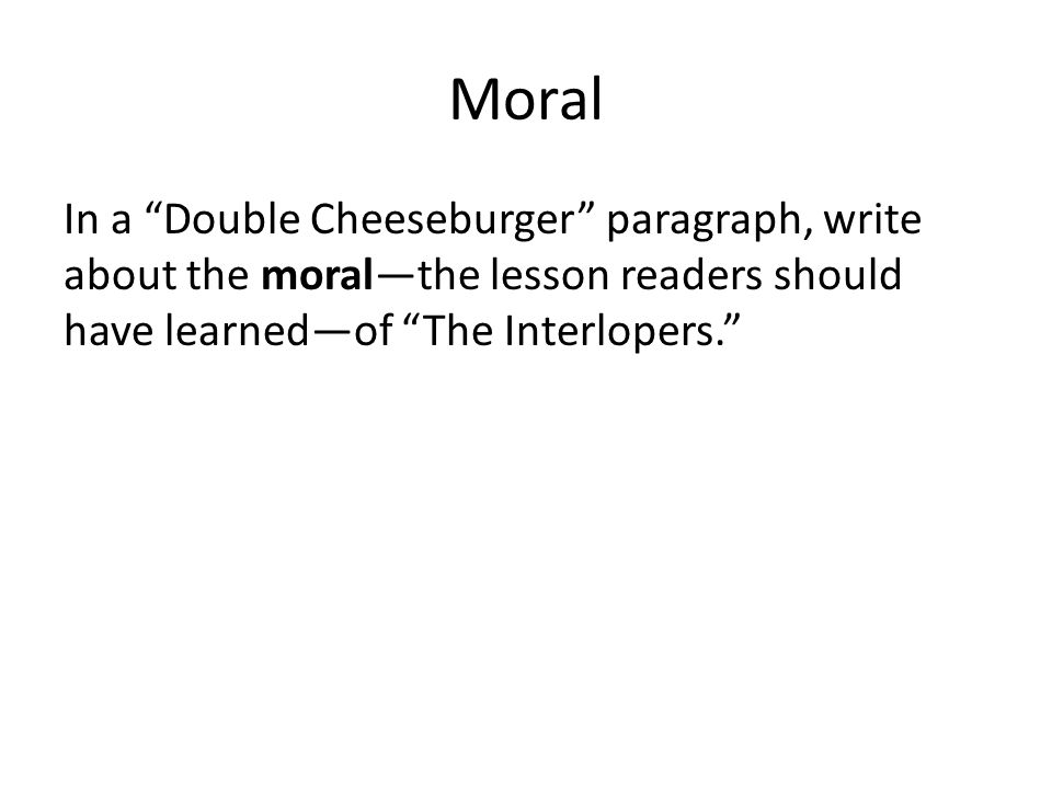 Moral In a Double Cheeseburger paragraph, write about the moral—the lesson readers should have learned—of The Interlopers.