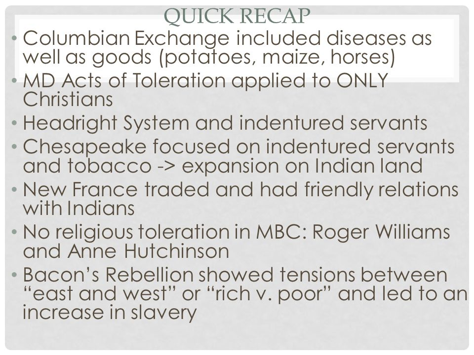Quick Recap Columbian Exchange included diseases as well as goods (potatoes, maize, horses) MD Acts of Toleration applied to ONLY Christians.