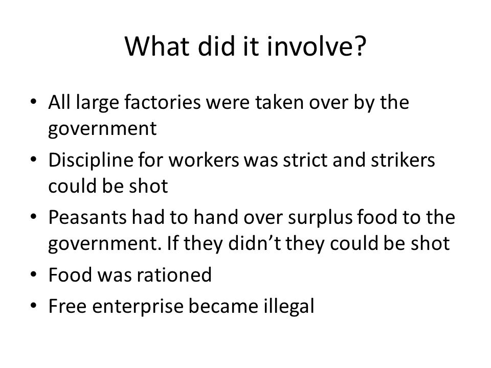 What did it involve All large factories were taken over by the government. Discipline for workers was strict and strikers could be shot.