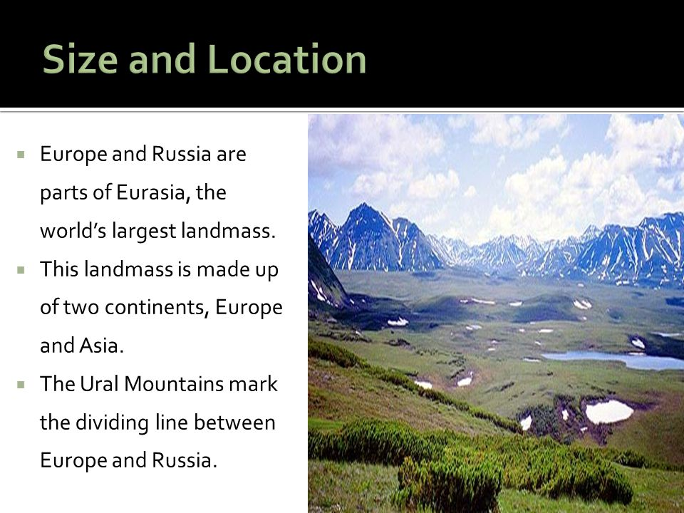 Size and Location Europe and Russia are parts of Eurasia, the world's largest landmass. This landmass is made up of two continents, Europe and Asia.