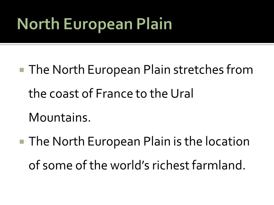 North European Plain The North European Plain stretches from the coast of France to the Ural Mountains.