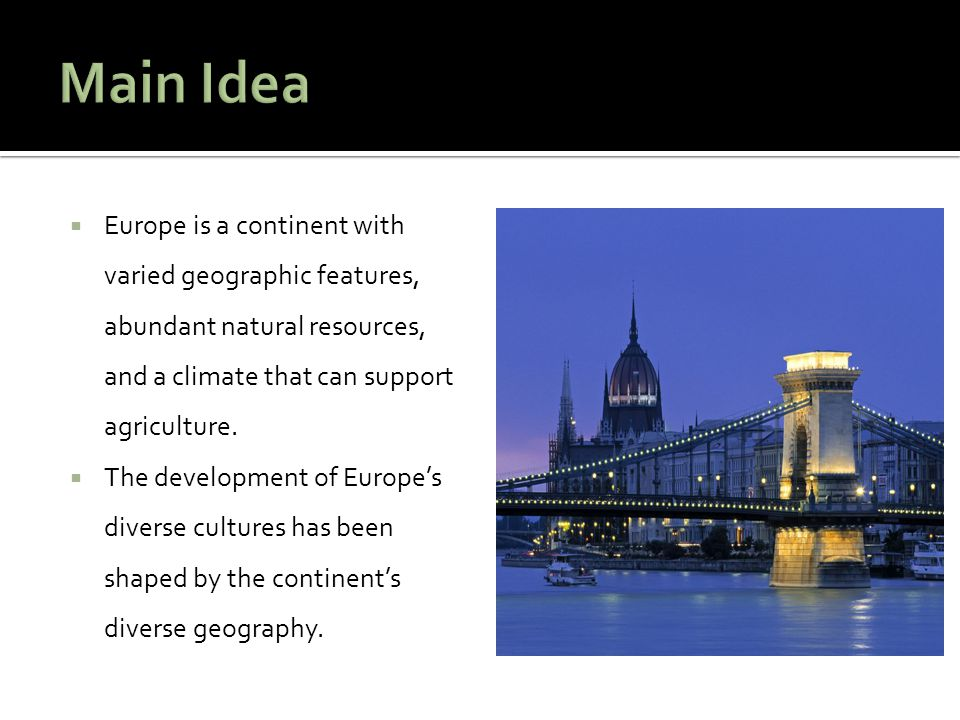 Main Idea Europe is a continent with varied geographic features, abundant natural resources, and a climate that can support agriculture.