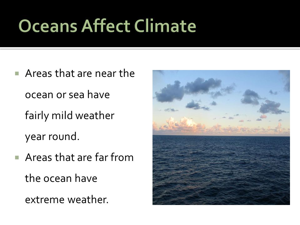 Oceans Affect Climate Areas that are near the ocean or sea have fairly mild weather year round.