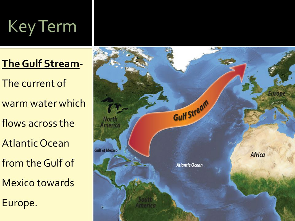 Key Term The Gulf Stream- The current of warm water which flows across the Atlantic Ocean from the Gulf of Mexico towards Europe.