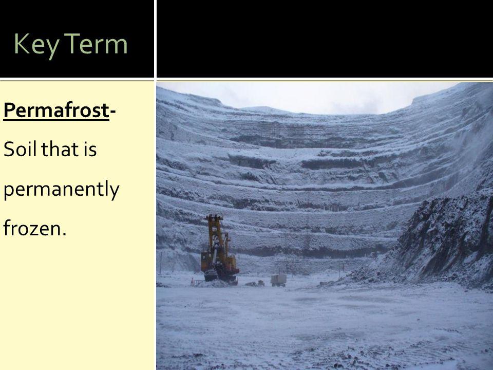 Key Term Permafrost- Soil that is permanently frozen.
