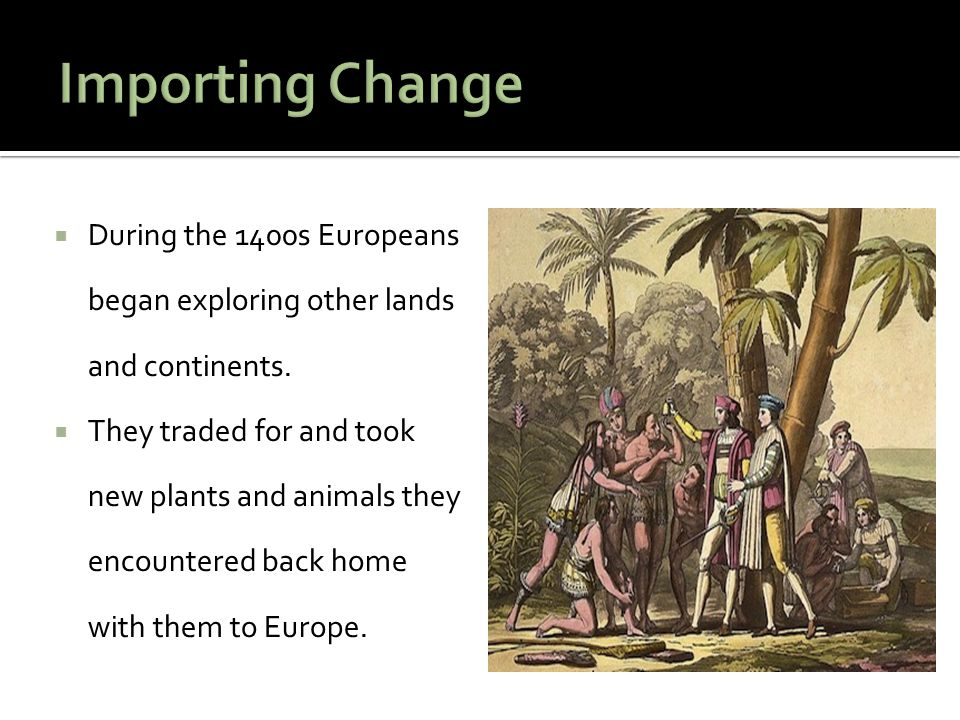 Importing Change During the 1400s Europeans began exploring other lands and continents.