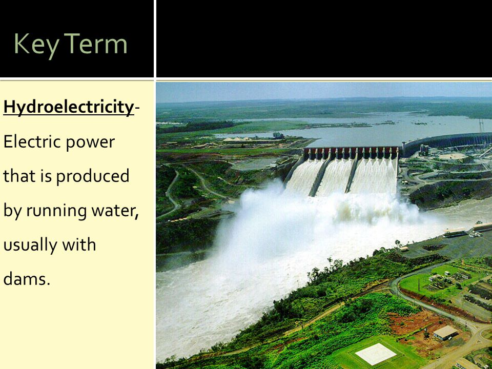 Key Term Hydroelectricity- Electric power that is produced by running water, usually with dams.