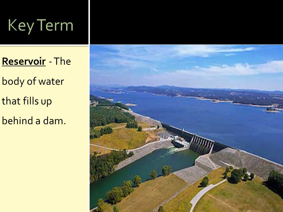 Key Term Reservoir - The body of water that fills up behind a dam.