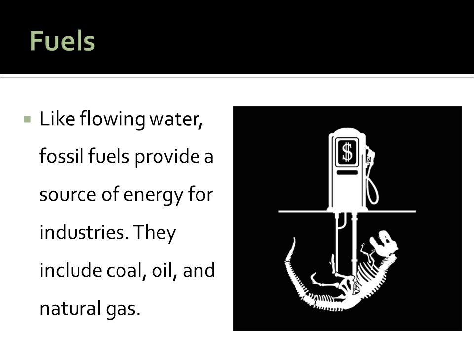 Fuels Like flowing water, fossil fuels provide a source of energy for industries.