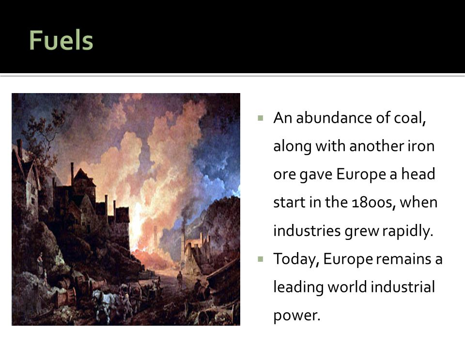 Fuels An abundance of coal, along with another iron ore gave Europe a head start in the 1800s, when industries grew rapidly.