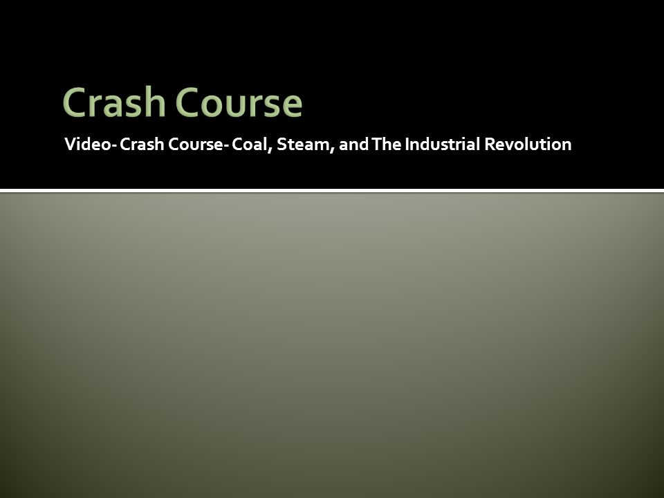 Crash Course Video- Crash Course- Coal, Steam, and The Industrial Revolution