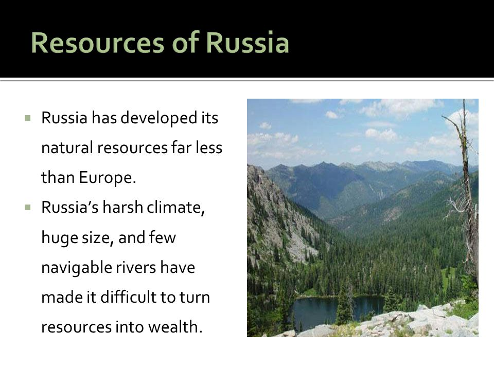 Resources of Russia Russia has developed its natural resources far less than Europe.