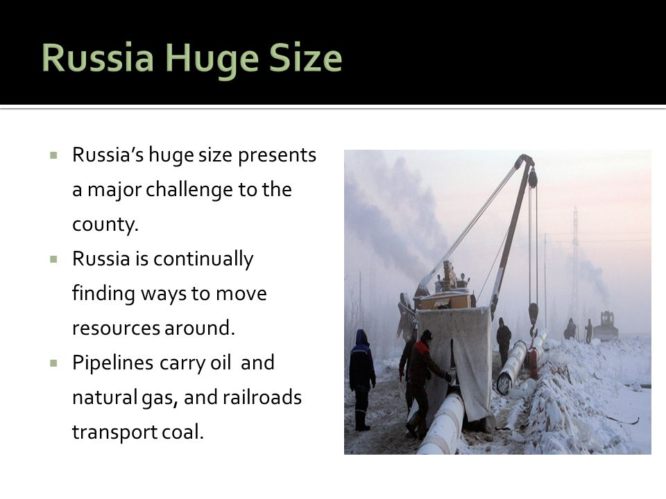 Russia Huge Size Russia's huge size presents a major challenge to the county. Russia is continually finding ways to move resources around.