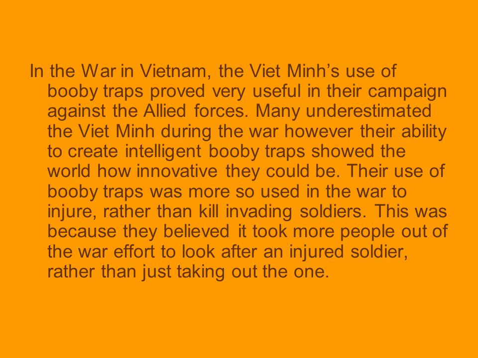 In the War in Vietnam, the Viet Minh's use of booby traps proved very useful in their campaign against the Allied forces.