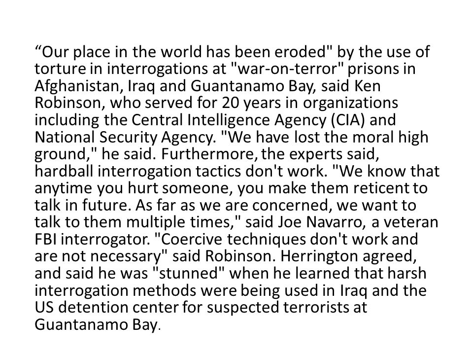 Our place in the world has been eroded by the use of torture in interrogations at war-on-terror prisons in Afghanistan, Iraq and Guantanamo Bay, said Ken Robinson, who served for 20 years in organizations including the Central Intelligence Agency (CIA) and National Security Agency.