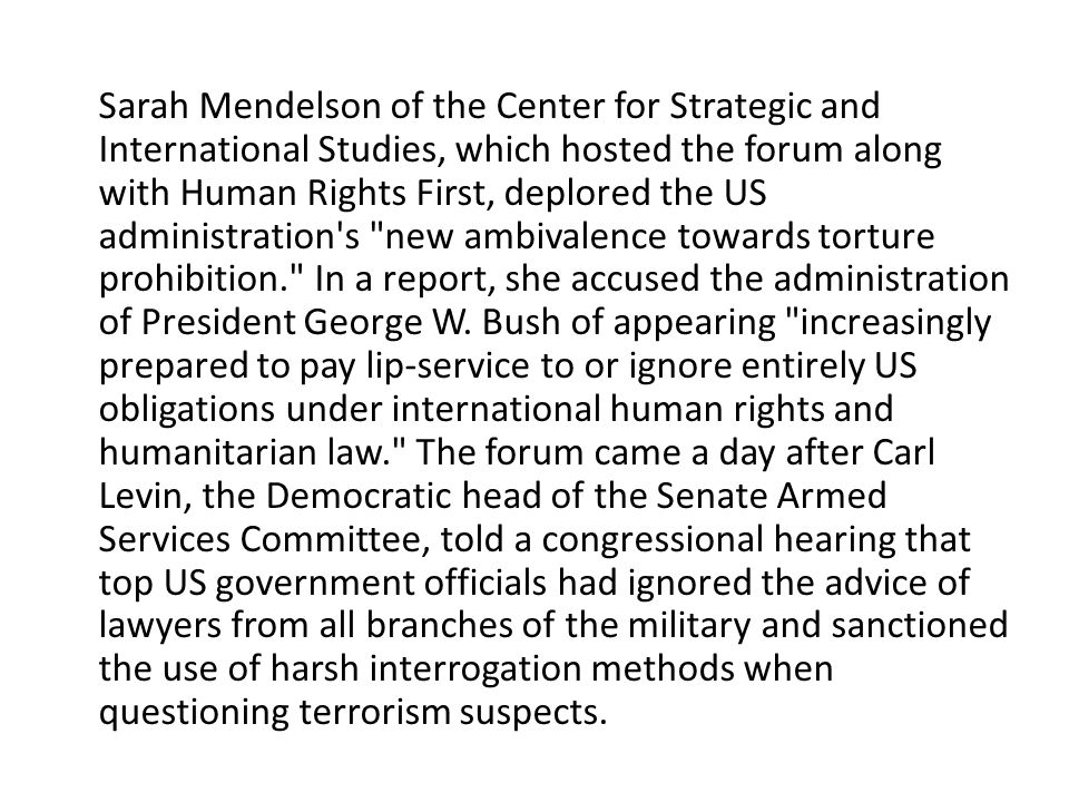 Sarah Mendelson of the Center for Strategic and International Studies, which hosted the forum along with Human Rights First, deplored the US administration s new ambivalence towards torture prohibition. In a report, she accused the administration of President George W.