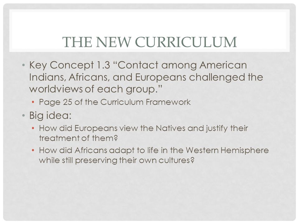 The New Curriculum Key Concept 1.3 Contact among American Indians, Africans, and Europeans challenged the worldviews of each group.