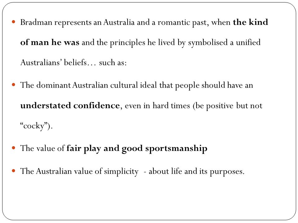 Bradman represents an Australia and a romantic past, when the kind of man he was and the principles he lived by symbolised a unified Australians' beliefs… such as:
