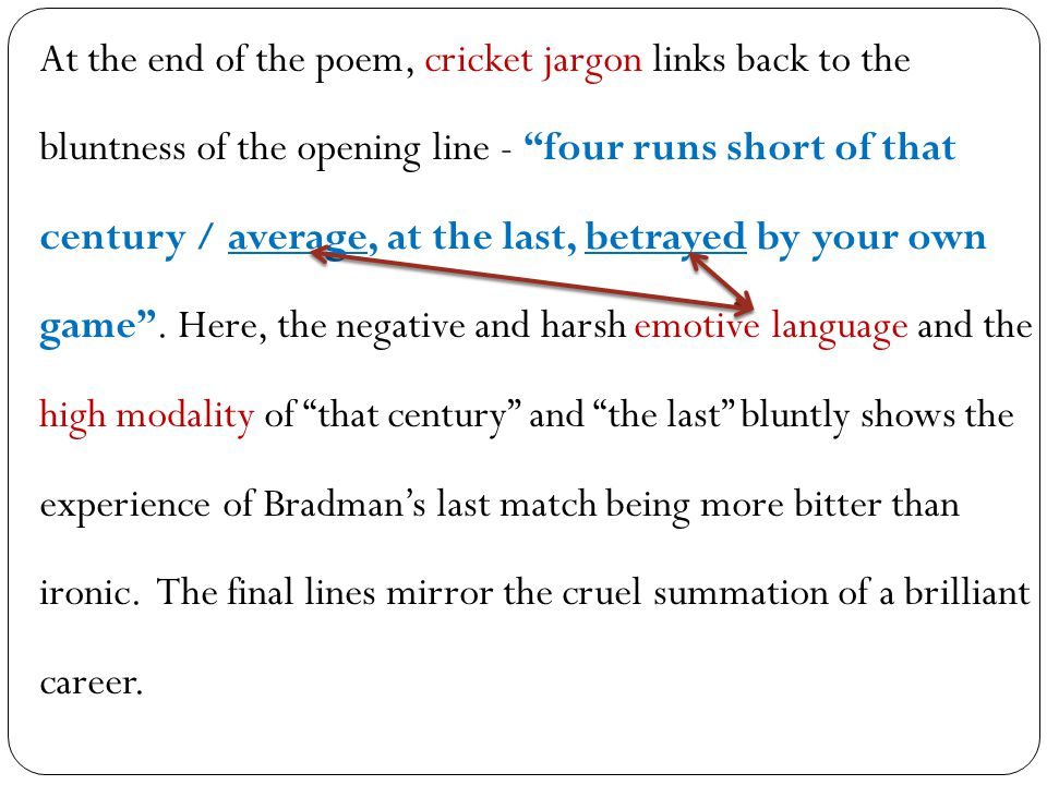 At the end of the poem, cricket jargon links back to the bluntness of the opening line - four runs short of that century / average, at the last, betrayed by your own game .
