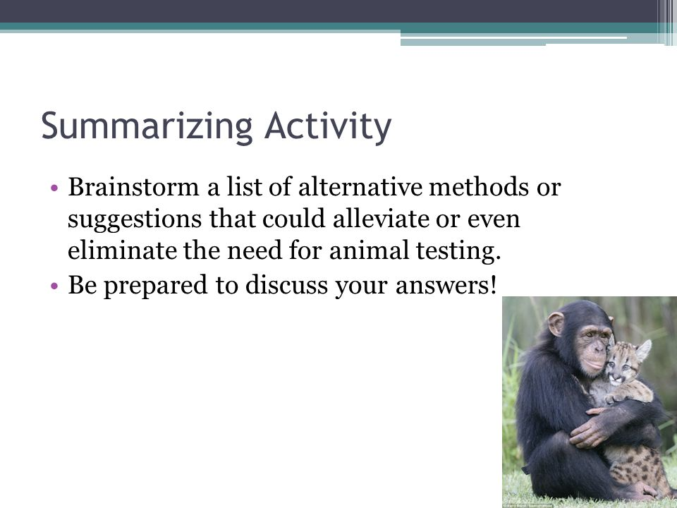 Summarizing Activity Brainstorm a list of alternative methods or suggestions that could alleviate or even eliminate the need for animal testing.