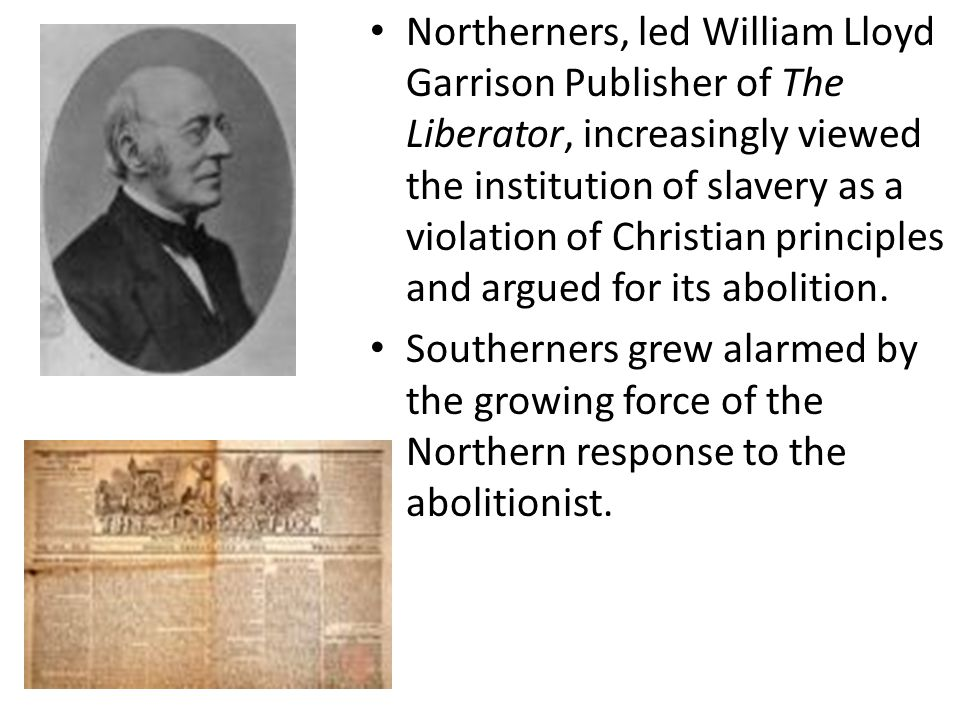Northerners, led William Lloyd Garrison Publisher of The Liberator, increasingly viewed the institution of slavery as a violation of Christian principles and argued for its abolition.