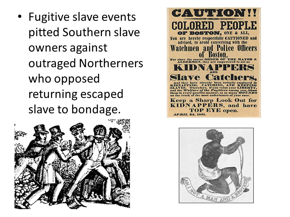 Fugitive slave events pitted Southern slave owners against outraged Northerners who opposed returning escaped slave to bondage.