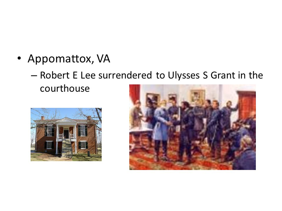 Appomattox, VA Robert E Lee surrendered to Ulysses S Grant in the courthouse