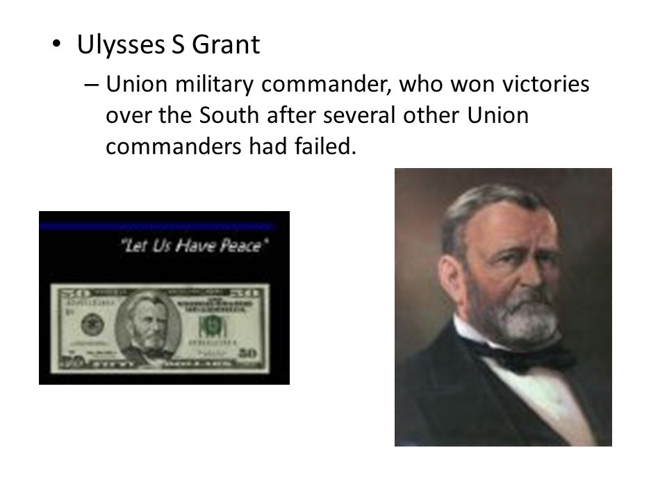 Ulysses S Grant Union military commander, who won victories over the South after several other Union commanders had failed.