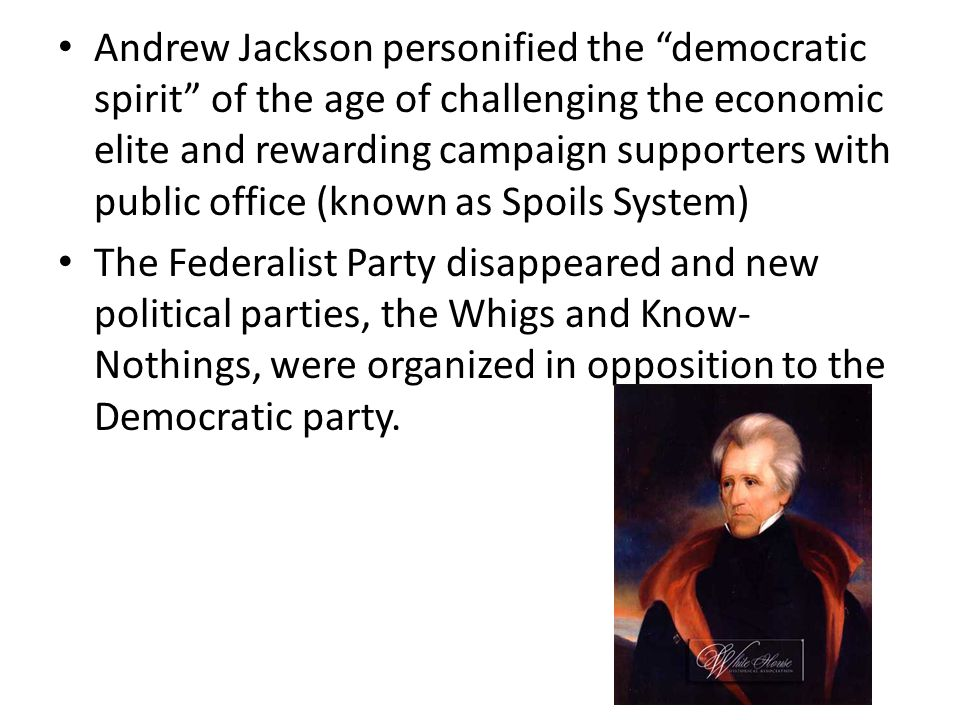 Andrew Jackson personified the democratic spirit of the age of challenging the economic elite and rewarding campaign supporters with public office (known as Spoils System)