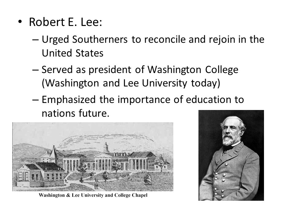 Robert E. Lee: Urged Southerners to reconcile and rejoin in the United States.