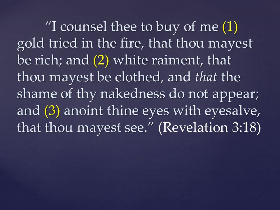 I counsel thee to buy of me (1) gold tried in the fire, that thou mayest be rich; and (2) white raiment, that thou mayest be clothed, and that the shame of thy nakedness do not appear; and (3) anoint thine eyes with eyesalve, that thou mayest see. (Revelation 3:18)