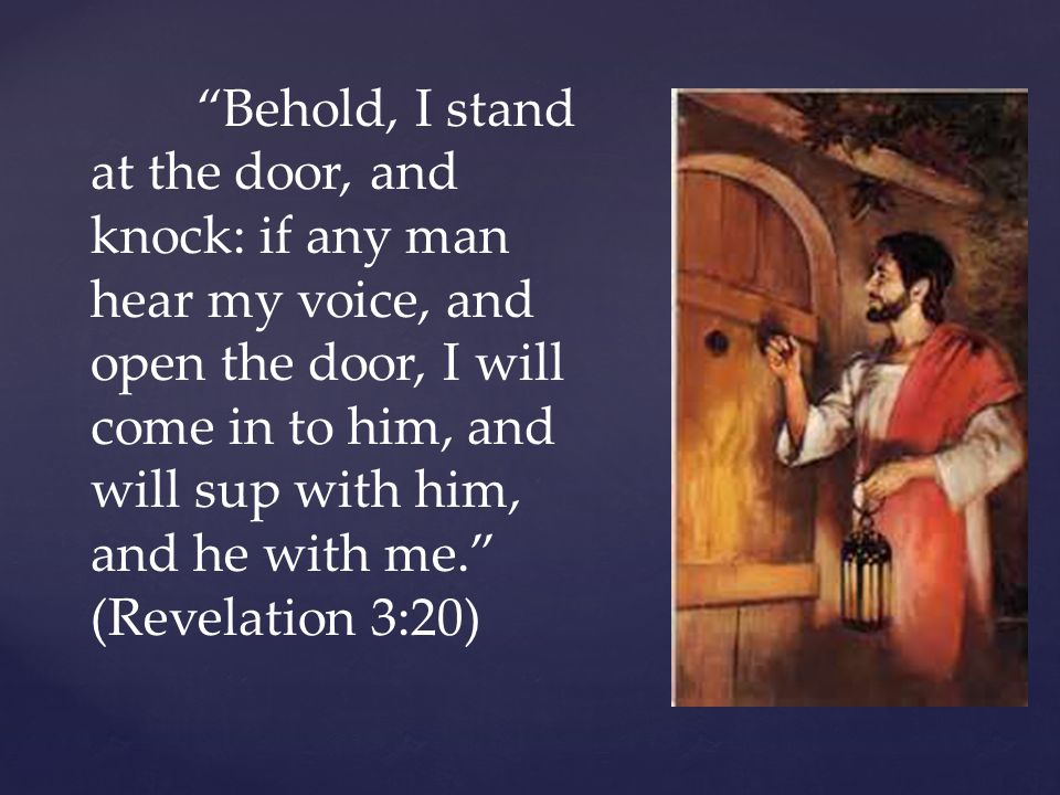 Behold, I stand at the door, and knock: if any man hear my voice, and open the door, I will come in to him, and will sup with him, and he with me. (Revelation 3:20)