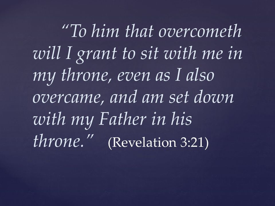 To him that overcometh will I grant to sit with me in my throne, even as I also overcame, and am set down with my Father in his throne. (Revelation 3:21)