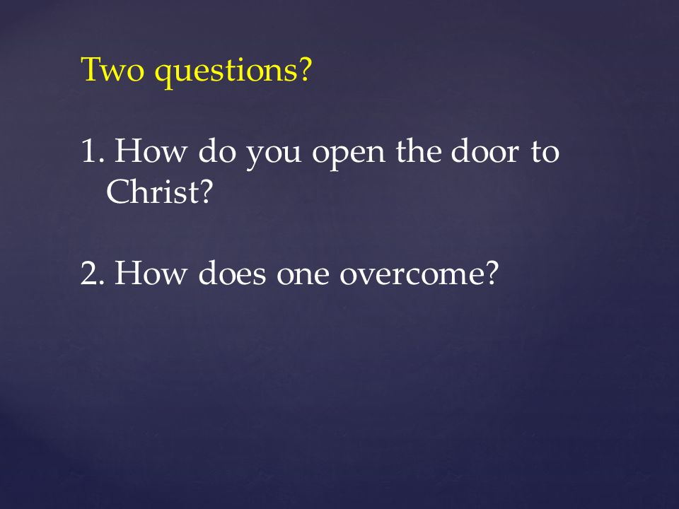 Two questions How do you open the door to Christ How does one overcome