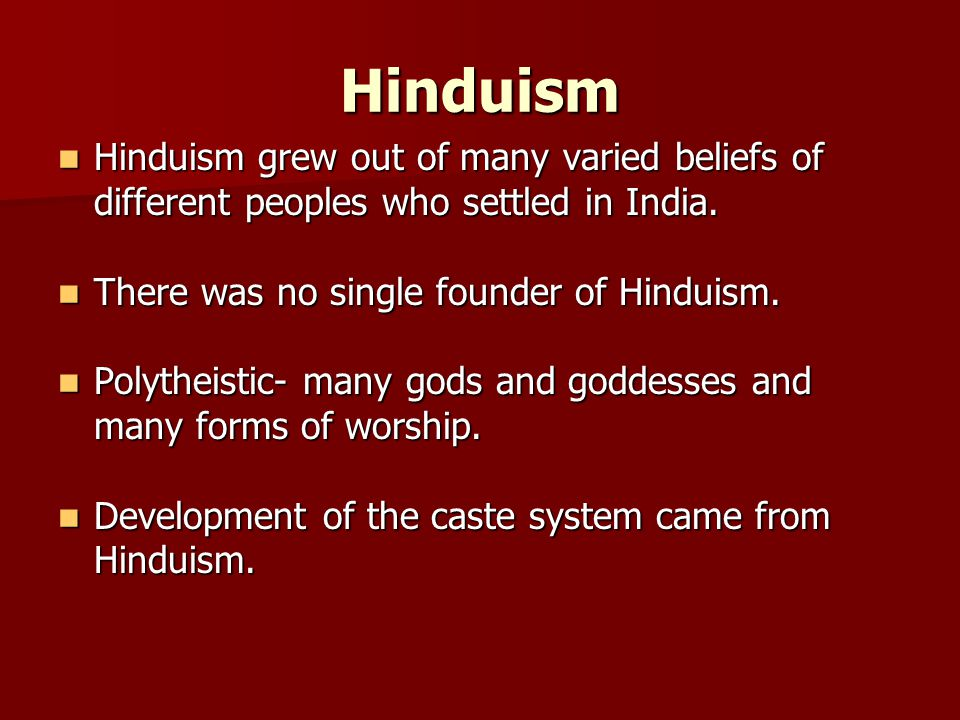Hinduism Hinduism grew out of many varied beliefs of different peoples who settled in India. There was no single founder of Hinduism.