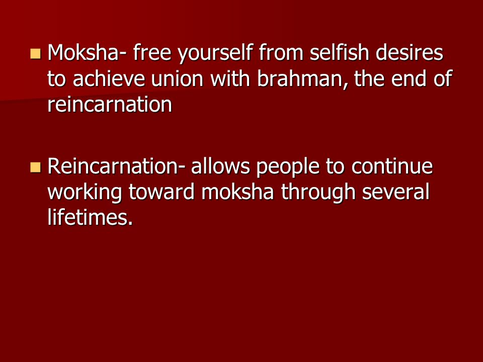 Moksha- free yourself from selfish desires to achieve union with brahman, the end of reincarnation