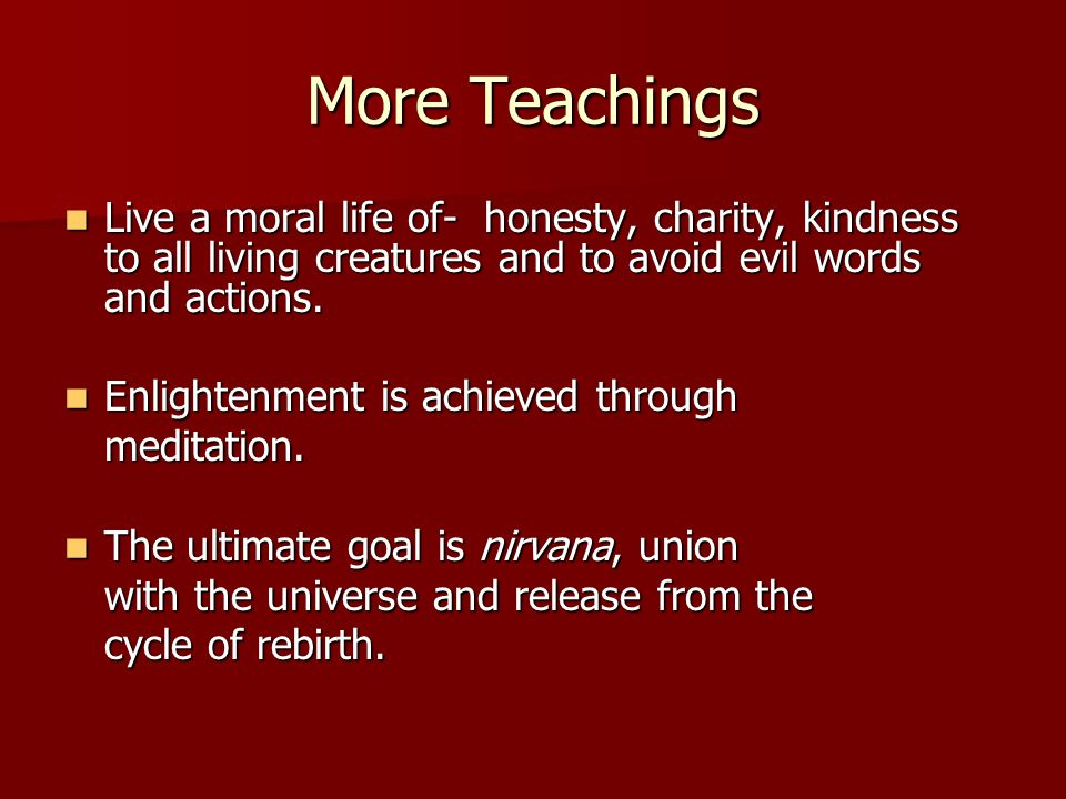 More Teachings Live a moral life of- honesty, charity, kindness to all living creatures and to avoid evil words and actions.
