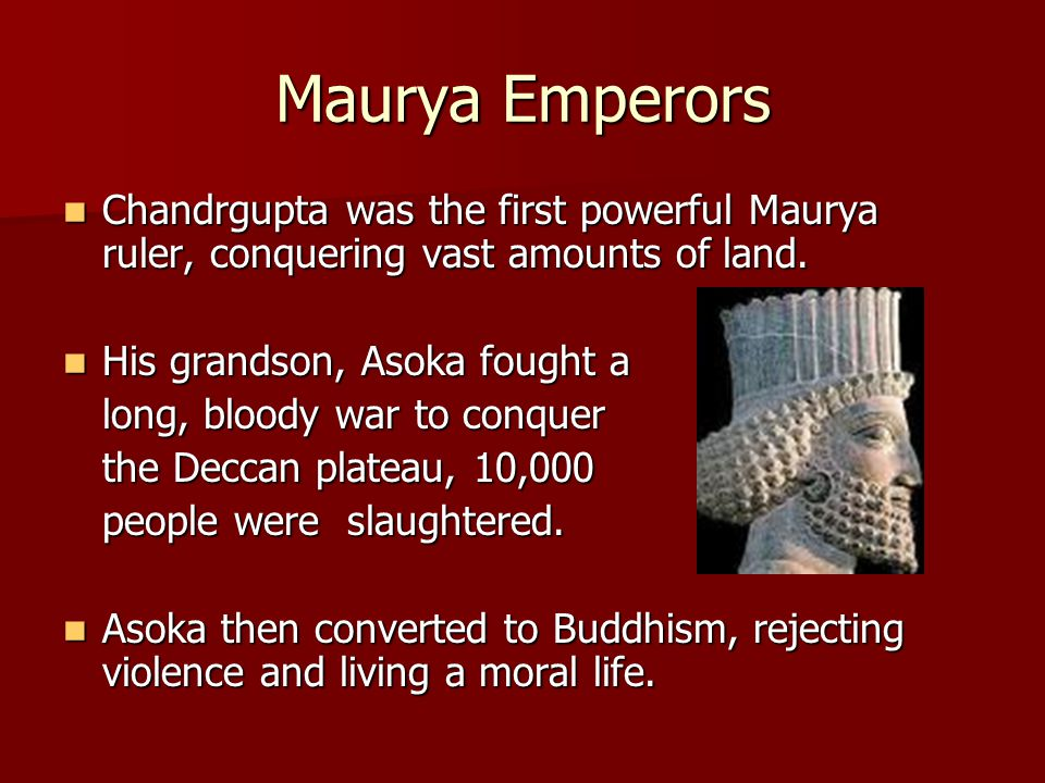 Maurya Emperors Chandrgupta was the first powerful Maurya ruler, conquering vast amounts of land. His grandson, Asoka fought a.