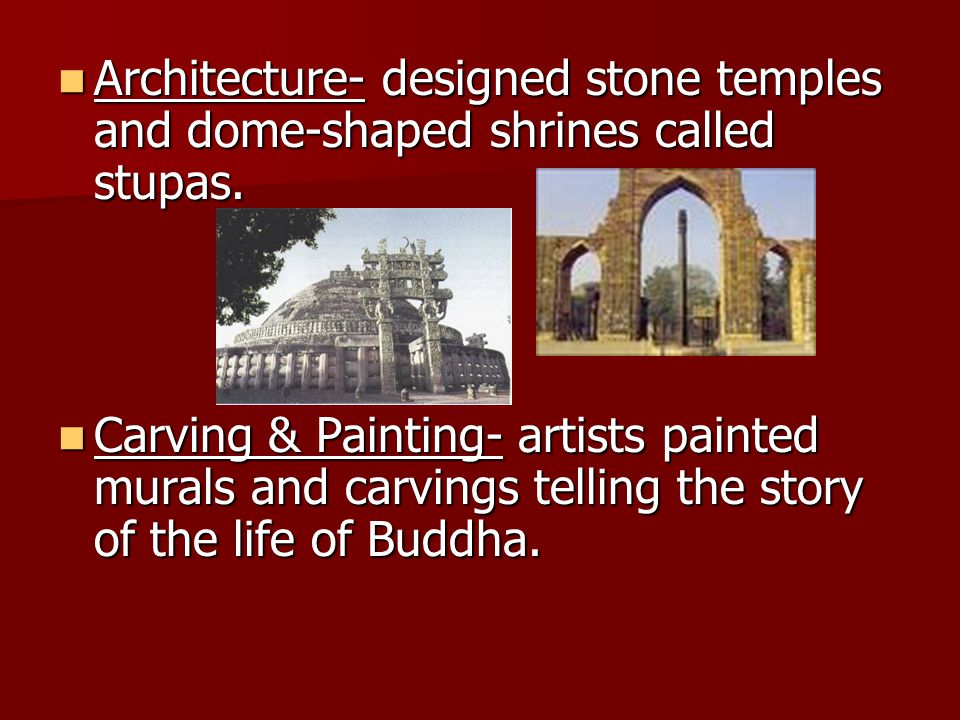 Architecture- designed stone temples and dome-shaped shrines called stupas.